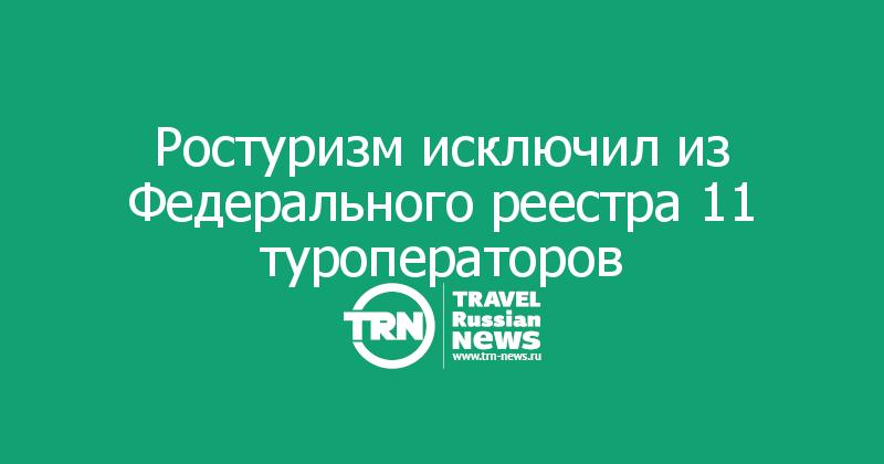 Ростуризм исключил из Федерального реестра 11 туроператоров