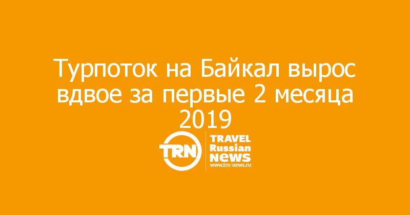 Турпоток на Байкал вырос вдвое за первые 2 месяца 2019