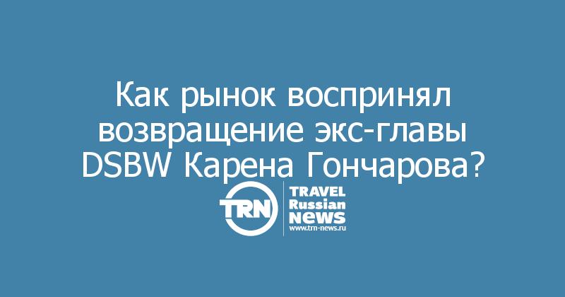 Как рынок воспринял возвращение экс-главы DSBW Карена Гончарова?