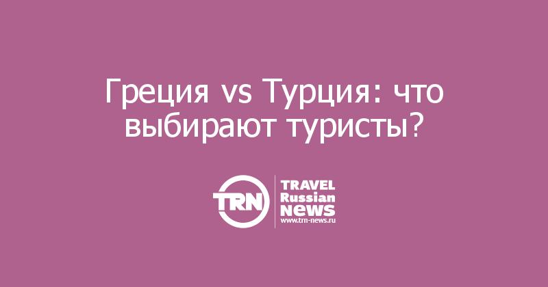 Греция vs Турция: что выбирают туристы?