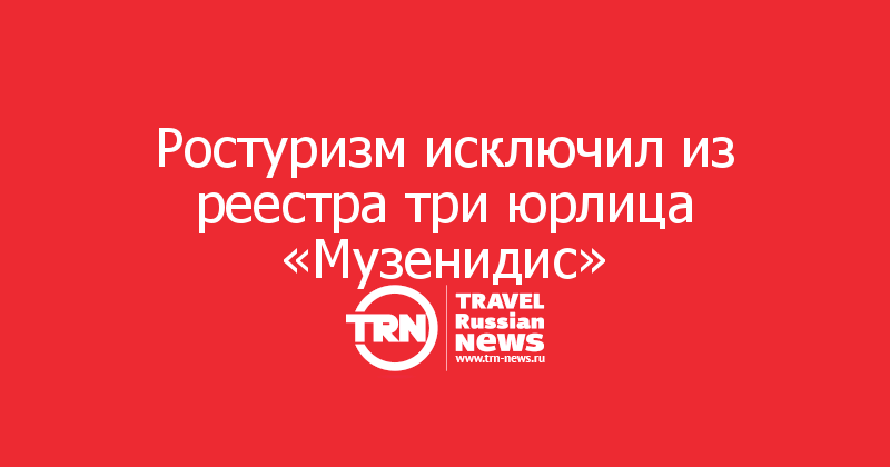 Ростуризм исключил из реестра три юрлица «Музенидис»