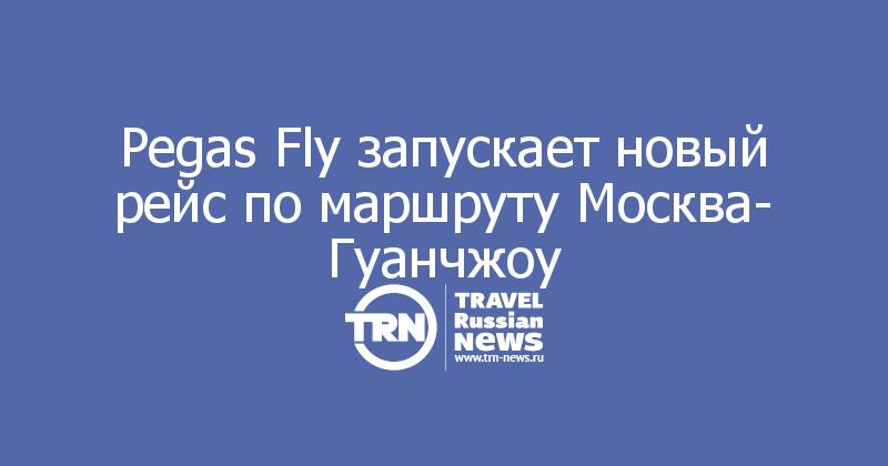 Pegas Fly запускает новый рейс по маршруту Москва- Гуанчжоу