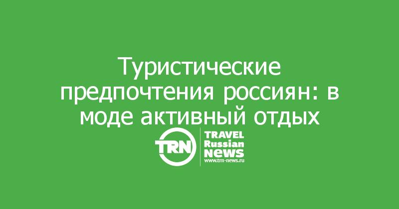 Туристические предпочтения россиян: вмоде активный отдых