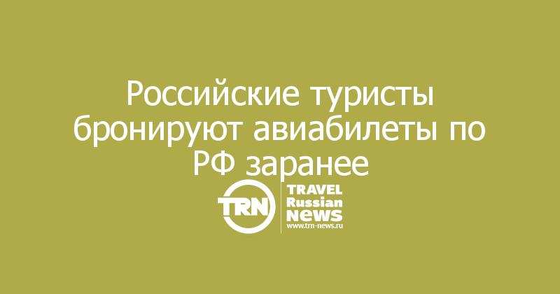 Российские туристы бронируют авиабилеты по РФ заранее