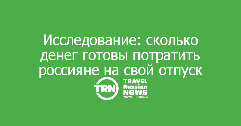 Исследование: сколько денег готовы потратить россияне на свой отпуск