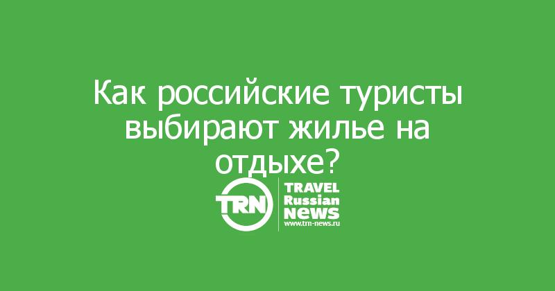 Как российские туристы выбирают жилье на отдыхе?