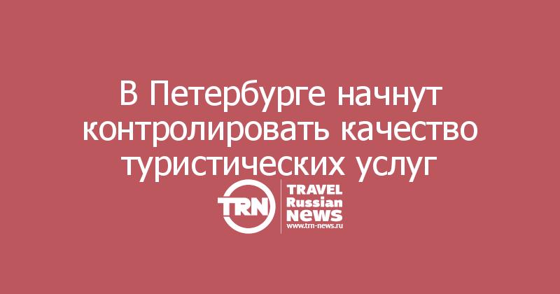 В Петербурге начнут контролировать качество туристических услуг