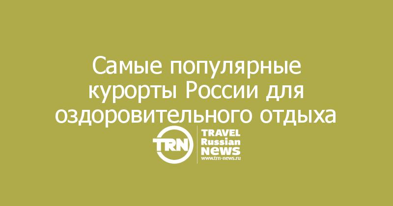 Самые популярные курорты России для оздоровительного отдыха