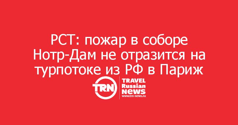 РСТ: пожар в соборе Нотр-Дам не отразится на турпотоке из РФ в Париж