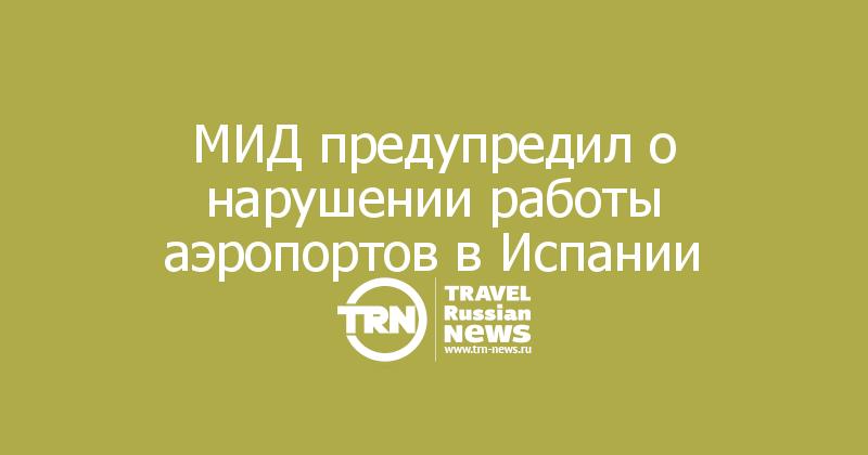 МИД предупредил о нарушении работы аэропортов в Испании