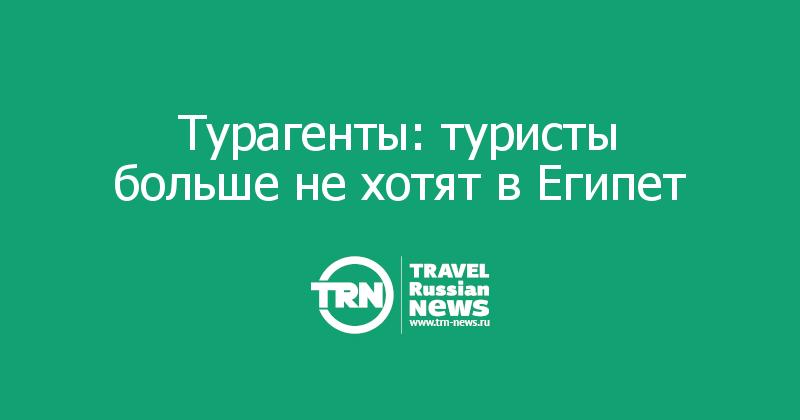 Турагенты: туристы больше не хотят в Египет