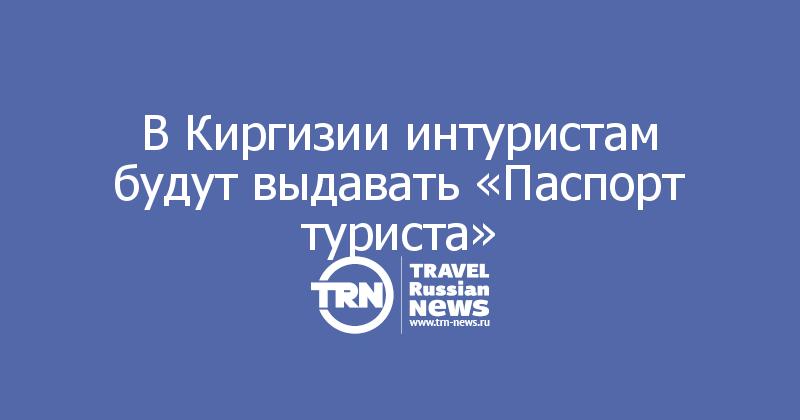 В Киргизии интуристам будут выдавать «Паспорт туриста»