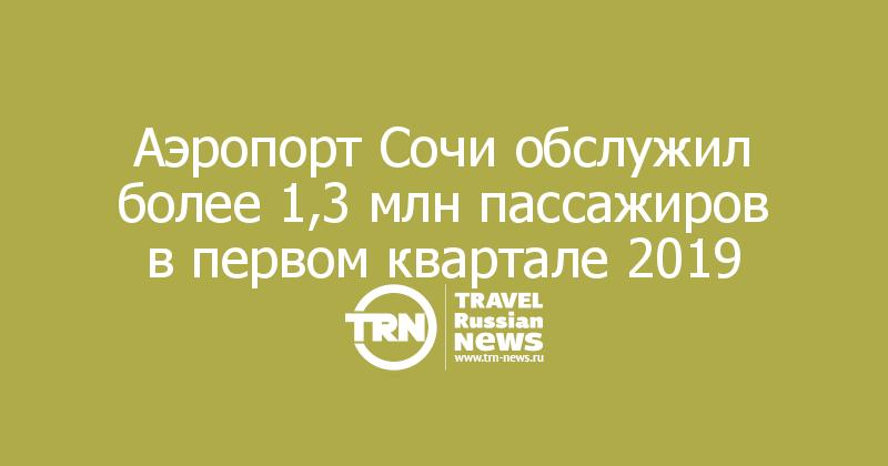 Аэропорт Сочи обслужил более 1,3 млн пассажиров в первом квартале 2019