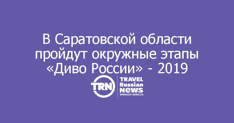 В Саратовской области пройдут окружные этапы «Диво России» - 2019