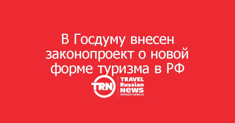 В Госдуму внесен законопроект о новой форме туризма в РФ