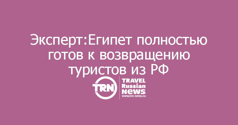 Эксперт:Египет полностью готов к возвращению туристов из РФ