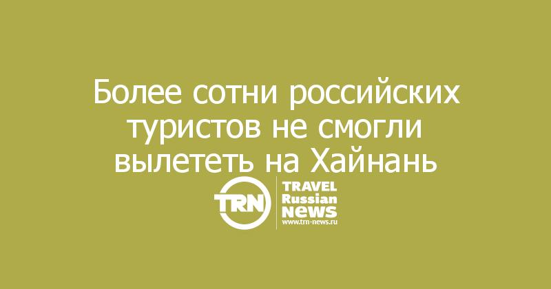 Более сотни российских туристов не смогли вылететь на Хайнань