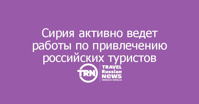 Сирия активно ведет работы по привлечению российских туристов