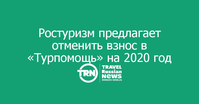 Ростуризм предлагает отменить взнос в «Турпомощь» на 2020 год