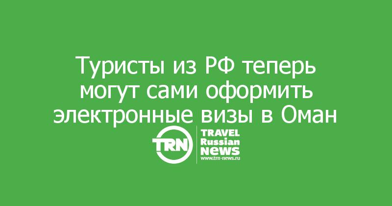 Туристы из РФ теперь могут сами оформить электронные визы в Оман