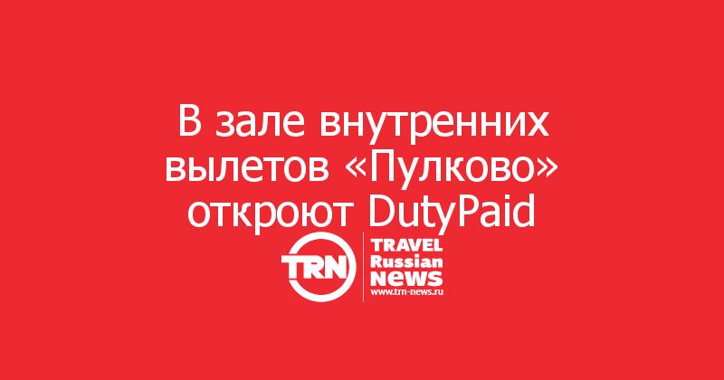 В зале внутренних вылетов «Пулково» откроют DutyPaid