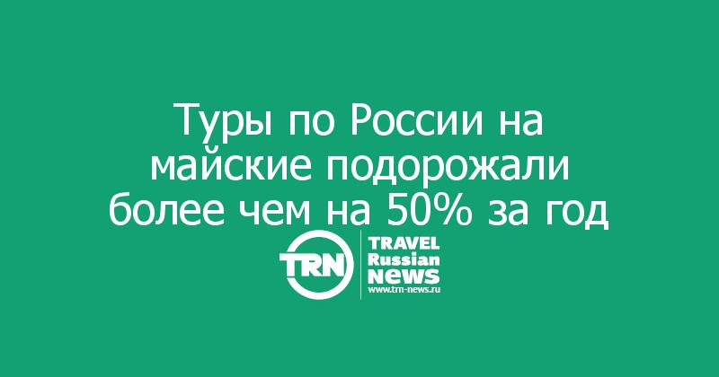 Туры по России на майские подорожали более чем на 50% за год