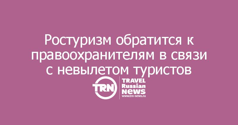Ростуризм обратится к правоохранителям в связи с невылетом туристов