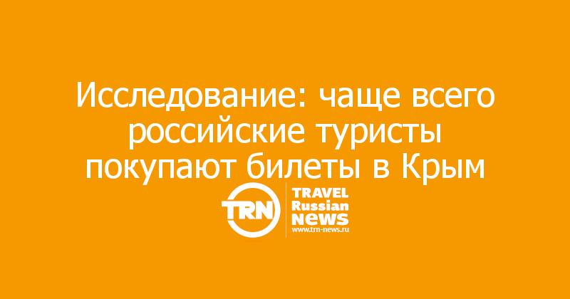 Исследование: чаще всего российские туристы покупают билеты в Крым