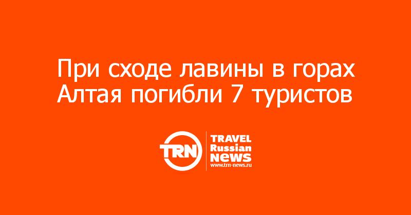 При сходе лавины в горах Алтая погибли 7 туристов