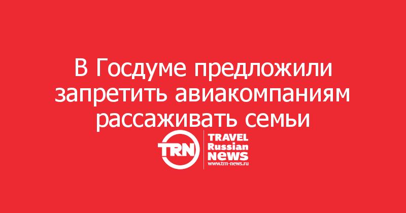 В Госдуме предложили запретить авиакомпаниям рассаживать семьи