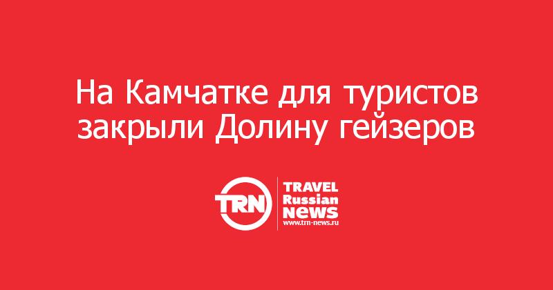 На Камчатке для туристов закрыли Долину гейзеров