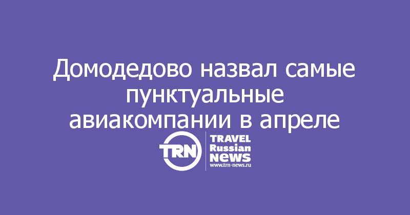 Домодедово назвал самые пунктуальные авиакомпании в апреле