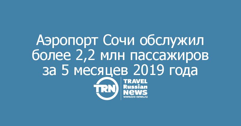 Аэропорт Сочи обслужил более 2,2 млн пассажиров за 5 месяцев 2019 года