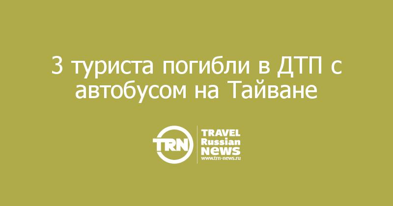 3 туриста погибли в ДТП с автобусом на Тайване