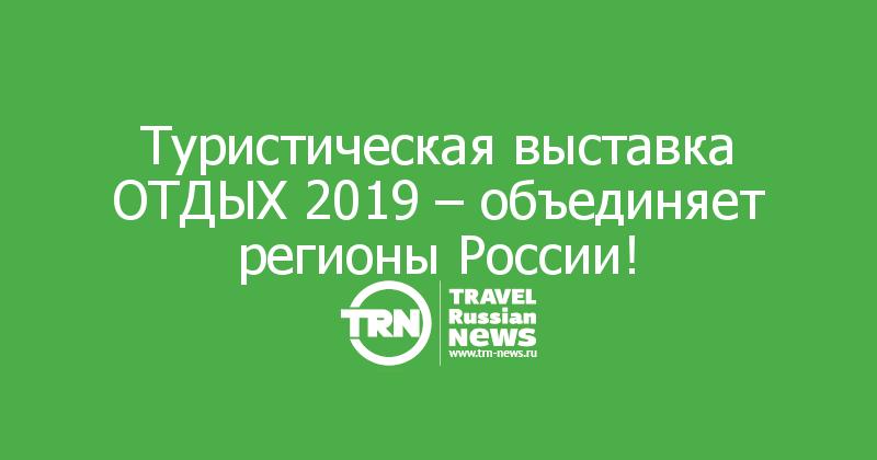 Туристическая выставка ОТДЫХ 2019 – объединяет регионы России!
