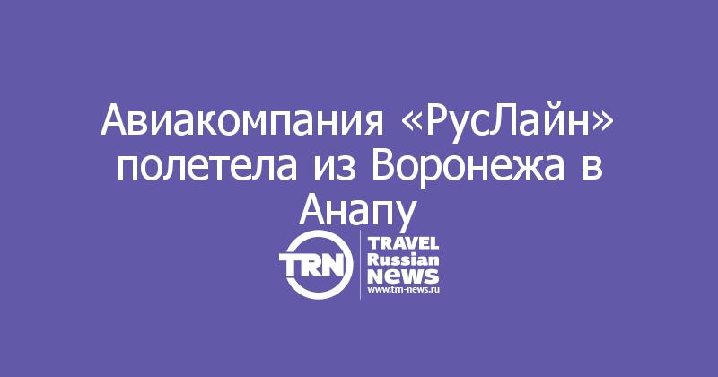 Авиакомпания «РусЛайн» полетела из Воронежа в Анапу