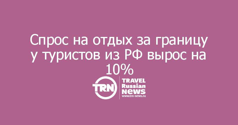 Спрос на отдых за границу у туристов из РФ вырос на 10%