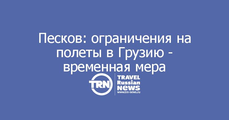 Песков: ограничения на полеты в Грузию - временная мера
