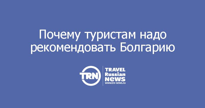 Почему туристам надо рекомендовать Болгарию