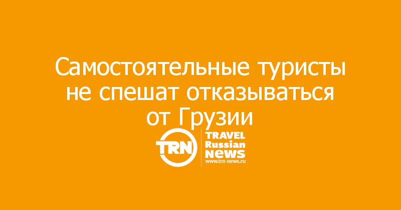 Самостоятельные туристы неспешат отказываться отГрузии