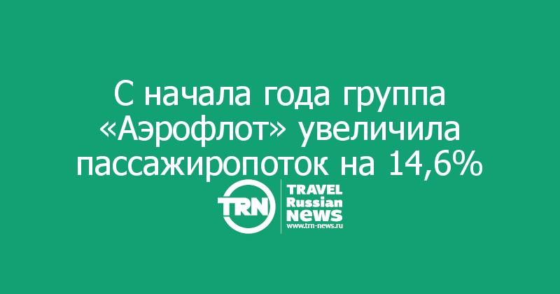 Сначала года группа «Аэрофлот» увеличила пассажиропоток на14,6%