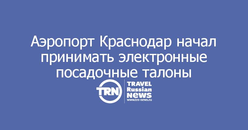 Аэропорт Краснодар начал принимать электронные посадочные талоны