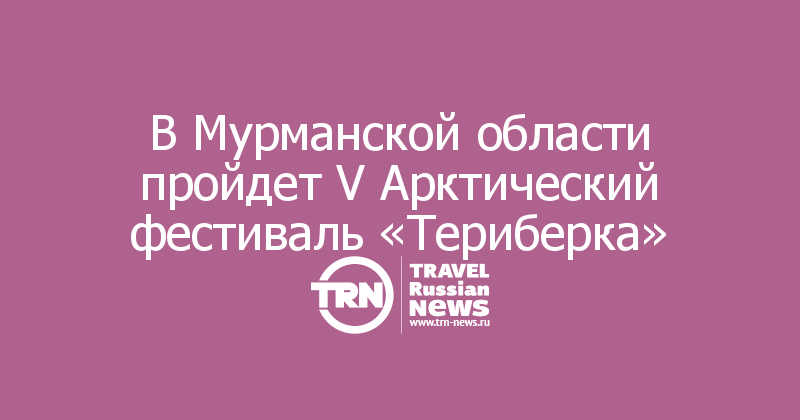 В Мурманской области пройдет V Арктический фестиваль «Териберка»