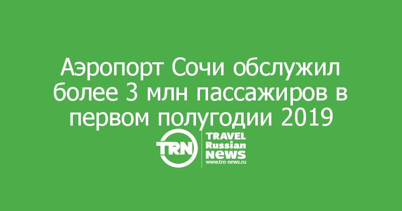 Аэропорт Сочи обслужил более 3 млн пассажиров в первом полугодии 2019
