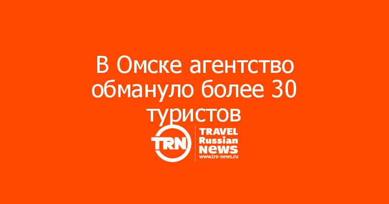 В Омске агентство обмануло более 30 туристов