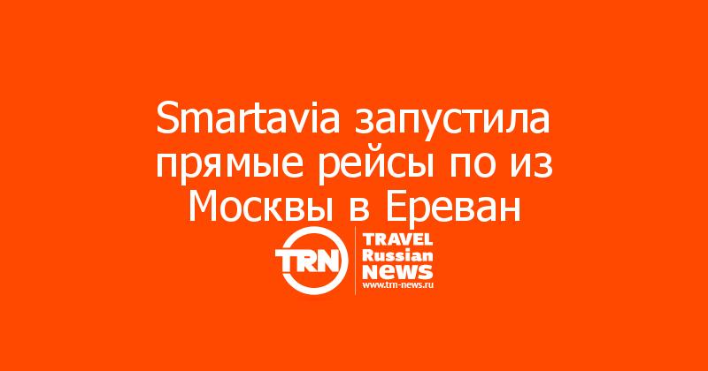 Smartavia запустила прямые рейсы по из Москвы в Ереван