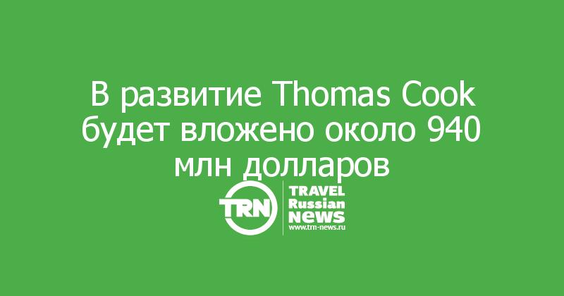В развитие Thomas Cook будет вложено около 940 млн долларов