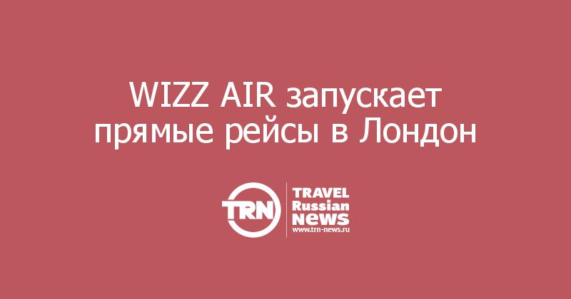 WIZZ AIR запускает прямые рейсы в Лондон