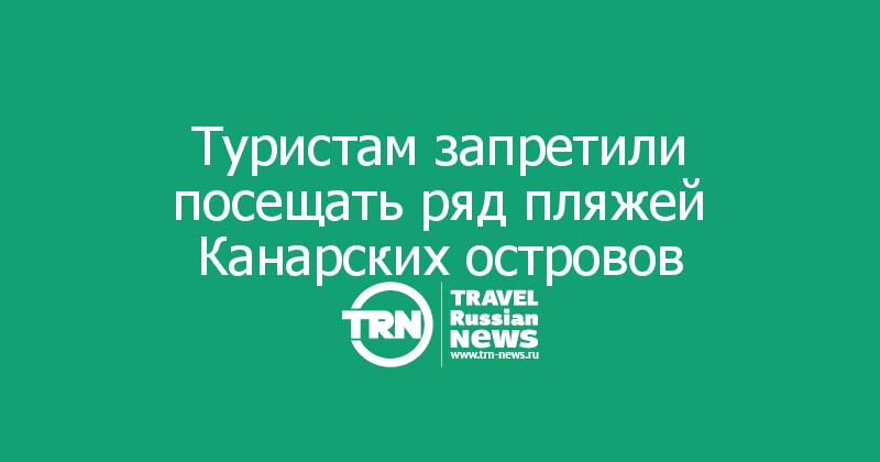Туристам запретили посещать ряд пляжей Канарских островов