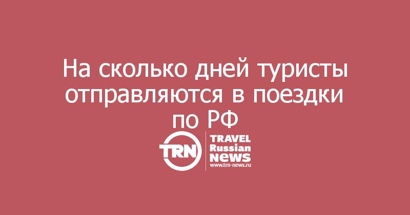 На сколько дней туристы отправляются в поездки по РФ